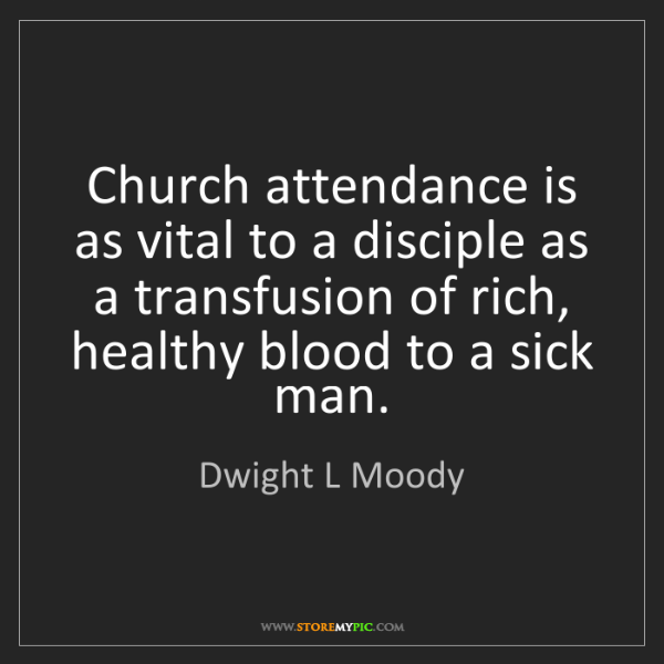 Dwight L Moody: Church attendance is as vital to a disciple as a transfusion...