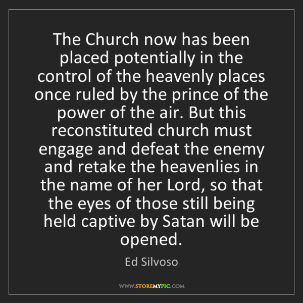 Ed Silvoso: The Church now has been placed potentially in the control...