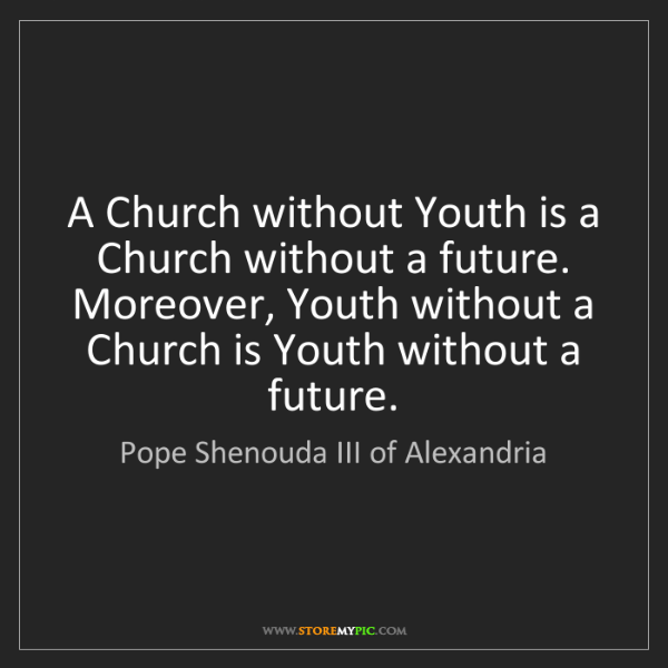 Pope Shenouda III of Alexandria: A Church without Youth is a Church without a future....