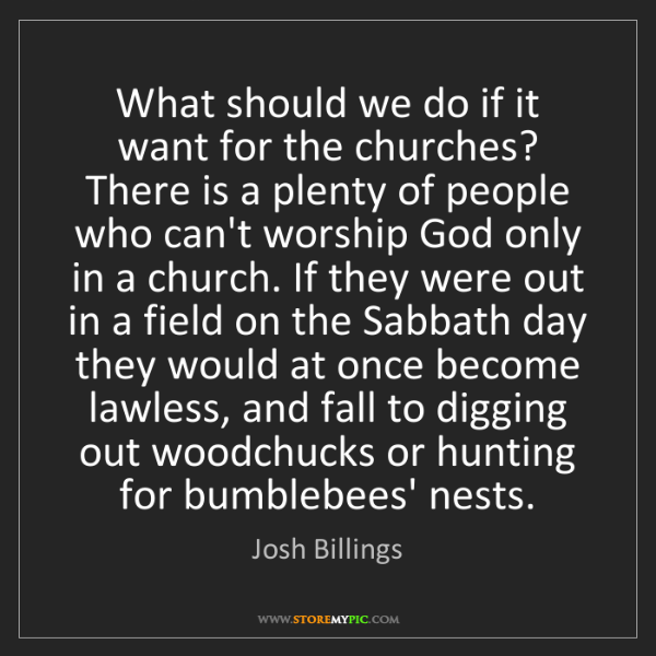 Josh Billings: What should we do if it want for the churches? There...