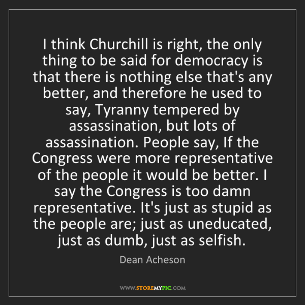 Dean Acheson: I think Churchill is right, the only thing to be said...