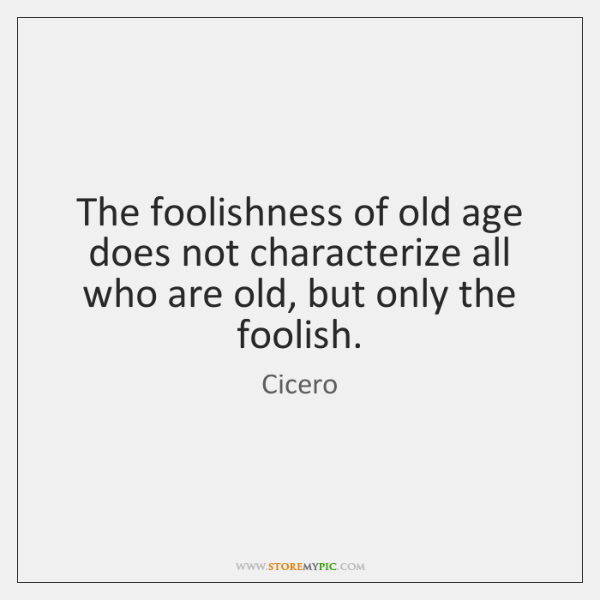 The foolishness of old age does not characterize all who are old, ...