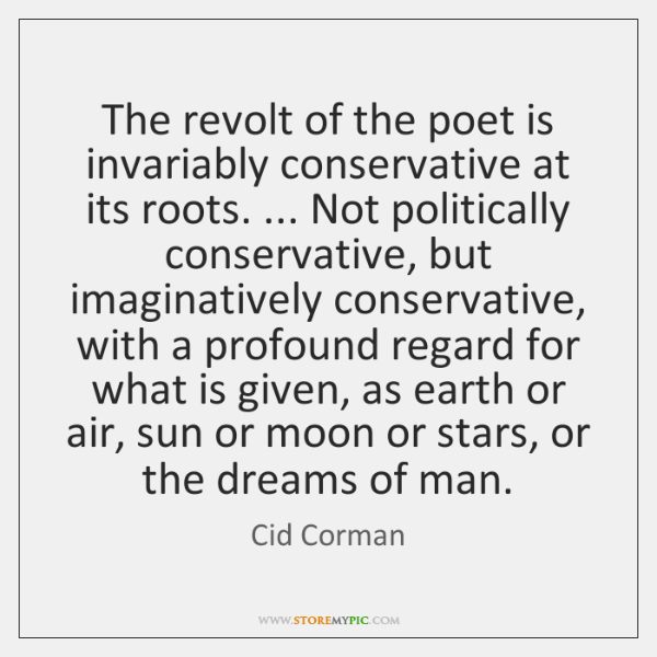 The revolt of the poet is invariably conservative at its roots. ... Not ...