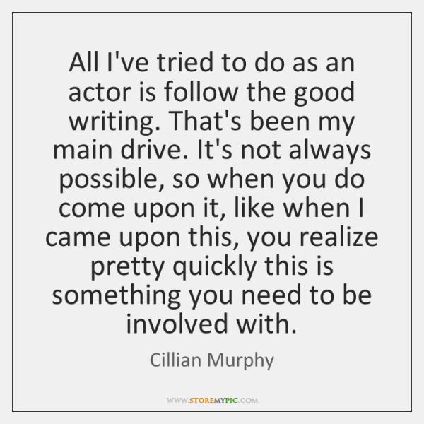 All I've tried to do as an actor is follow the good ...