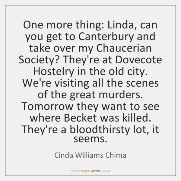 One more thing: Linda, can you get to Canterbury and take over ...