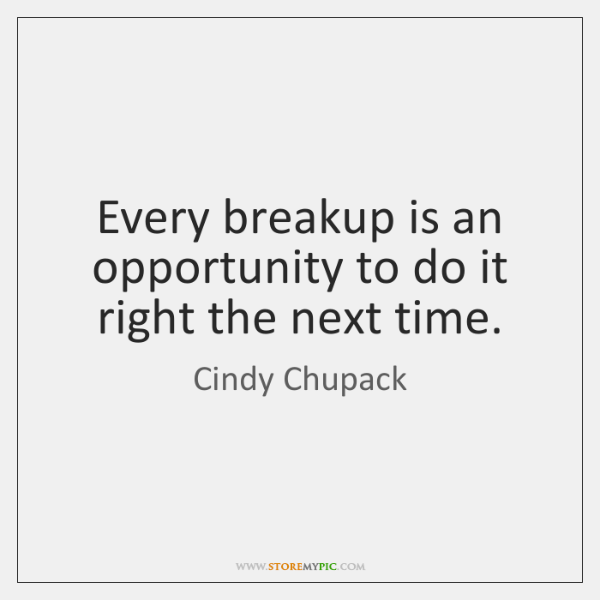 Every breakup is an opportunity to do it right the next time.
