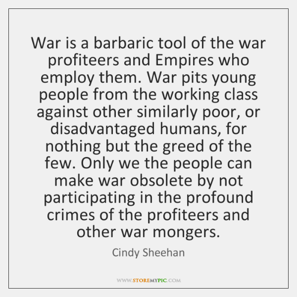 War is a barbaric tool of the war profiteers and Empires who ...