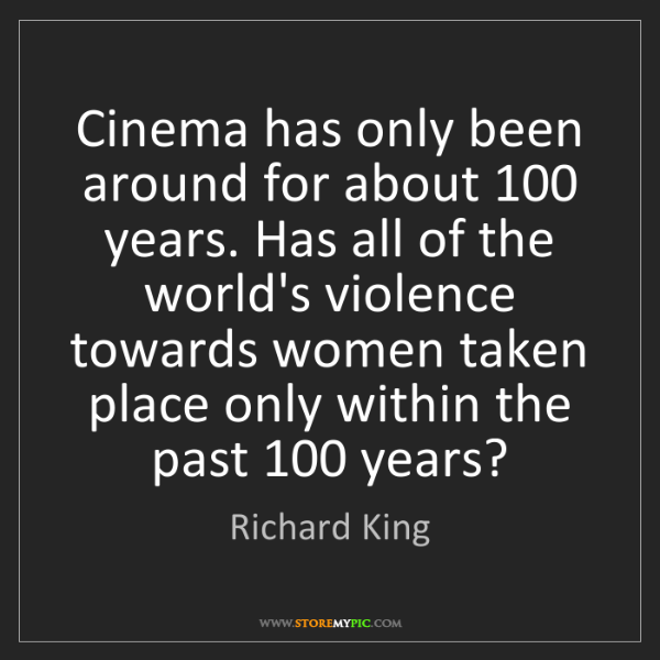 Richard King: Cinema has only been around for about 100 years. Has...