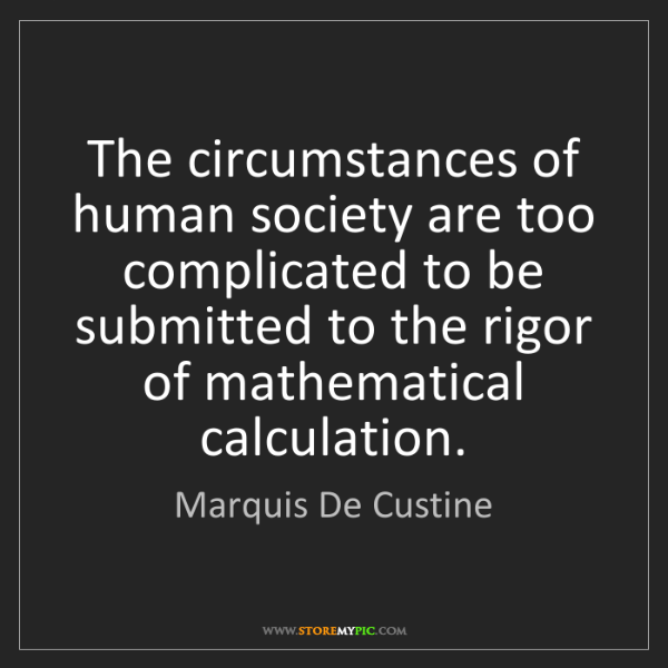 Marquis De Custine: The circumstances of human society are too complicated...