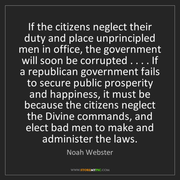 Noah Webster: If the citizens neglect their duty and place unprincipled...