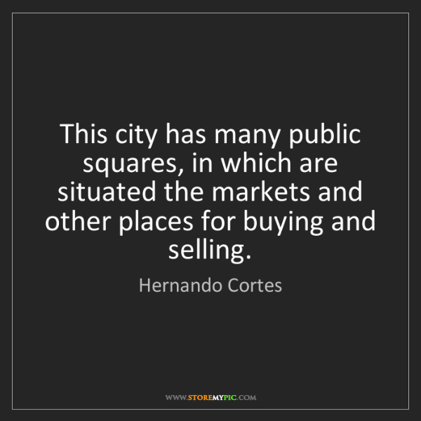 Hernando Cortes: This city has many public squares, in which are situated...