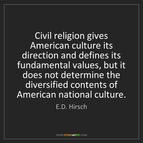 E.D. Hirsch: Civil religion gives American culture its direction and...