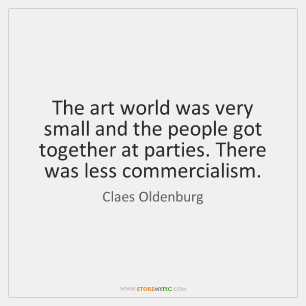 The art world was very small and the people got together at ...
