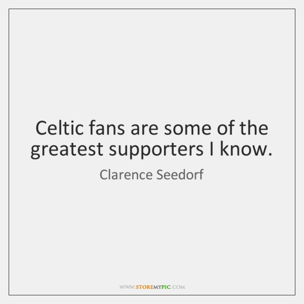 Celtic fans are some of the greatest supporters I know.