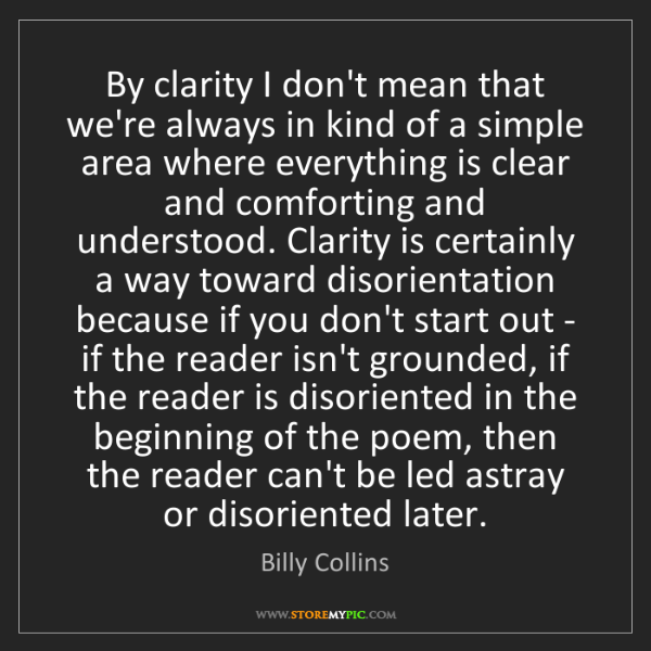 Billy Collins: By clarity I don't mean that we're always in kind of...