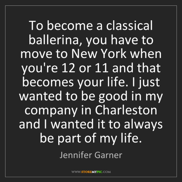 Jennifer Garner: To become a classical ballerina, you have to move to...