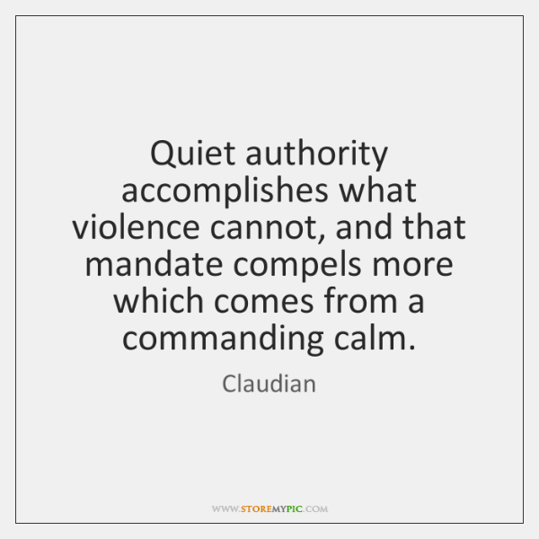 Quiet authority accomplishes what violence cannot, and that mandate compels more which ...