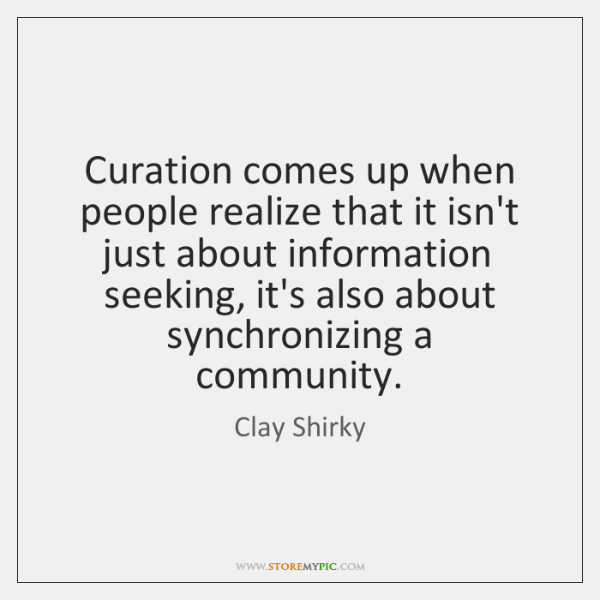 Curation comes up when people realize that it isn't just about information ...