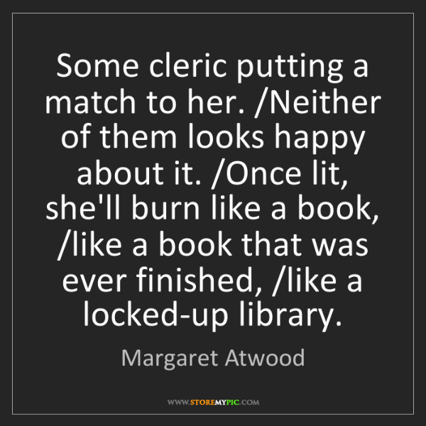 Margaret Atwood: Some cleric putting a match to her. /Neither of them...