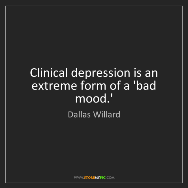 Dallas Willard: Clinical depression is an extreme form of a 'bad mood.'