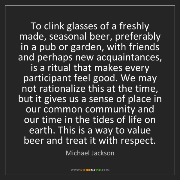 Michael Jackson: To clink glasses of a freshly made, seasonal beer, preferably...