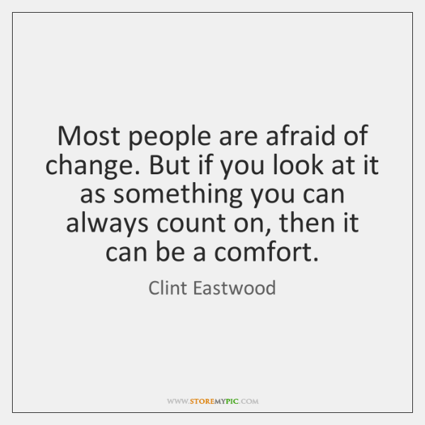 Most people are afraid of change. But if you look at it ...