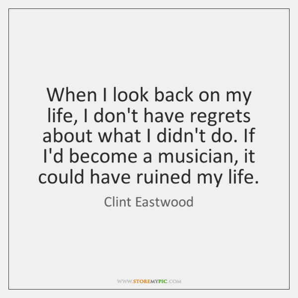 When I look back on my life, I don't have regrets about ...