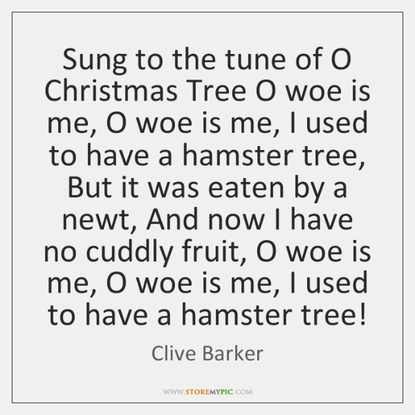 Sung to the tune of O Christmas Tree O woe is me, ...