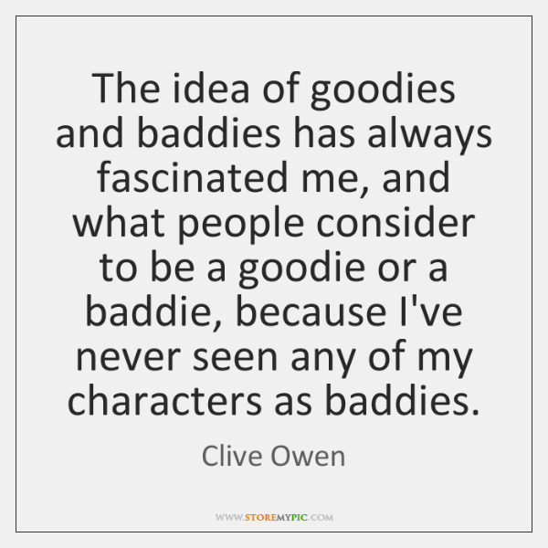 The idea of goodies and baddies has always fascinated me, and what ...