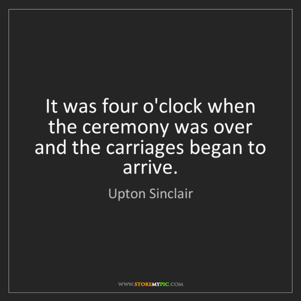 Upton Sinclair: It was four o'clock when the ceremony was over and the...