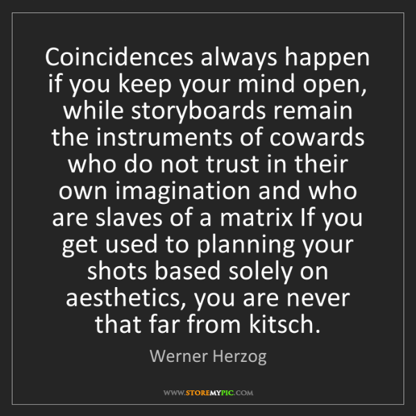 Werner Herzog: Coincidences always happen if you keep your mind open,...