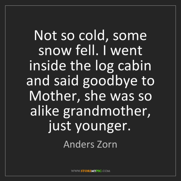 Anders Zorn: Not so cold, some snow fell. I went inside the log cabin...