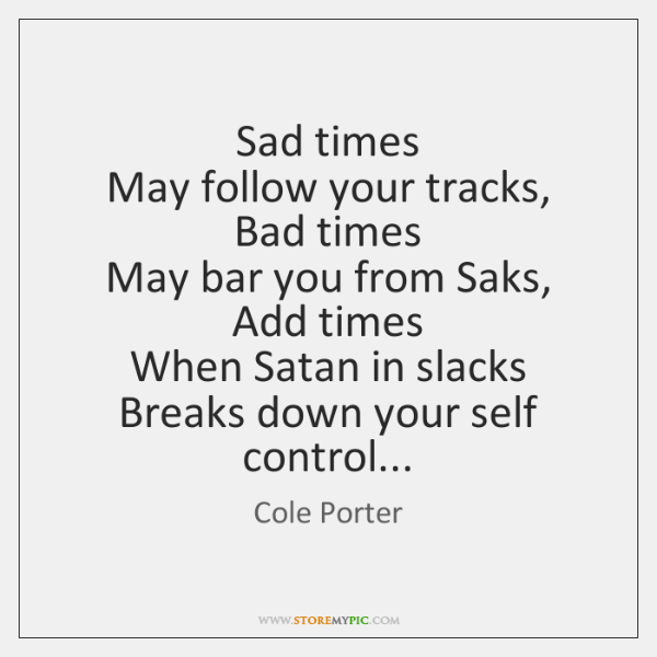 Sad times   May follow your tracks,   Bad times   May bar you from ...