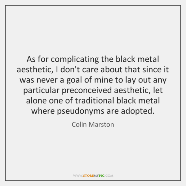 As for complicating the black metal aesthetic, I don't care about that ...