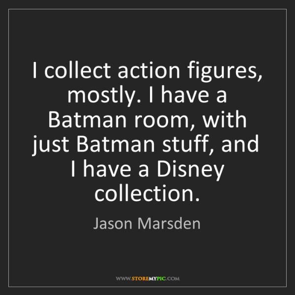 Jason Marsden: I collect action figures, mostly. I have a Batman room,...