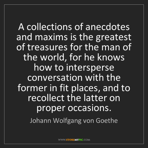 Johann Wolfgang von Goethe: A collections of anecdotes and maxims is the greatest...
