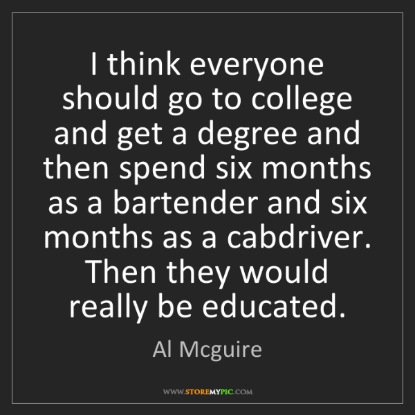 Al Mcguire: I think everyone should go to college and get a degree...