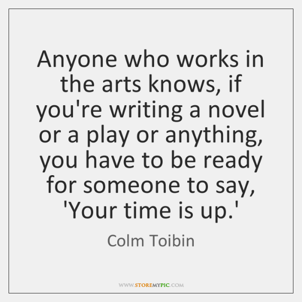 Anyone who works in the arts knows, if you're writing a novel ...