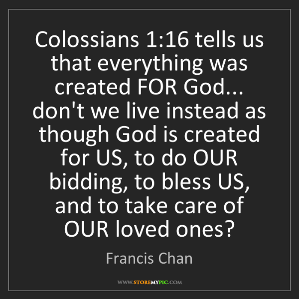 Francis Chan: Colossians 1:16 tells us that everything was created...