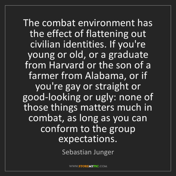 Sebastian Junger: The combat environment has the effect of flattening out...
