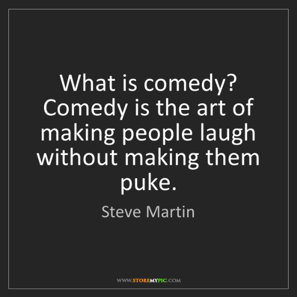 Steve Martin: What is comedy? Comedy is the art of making people laugh...