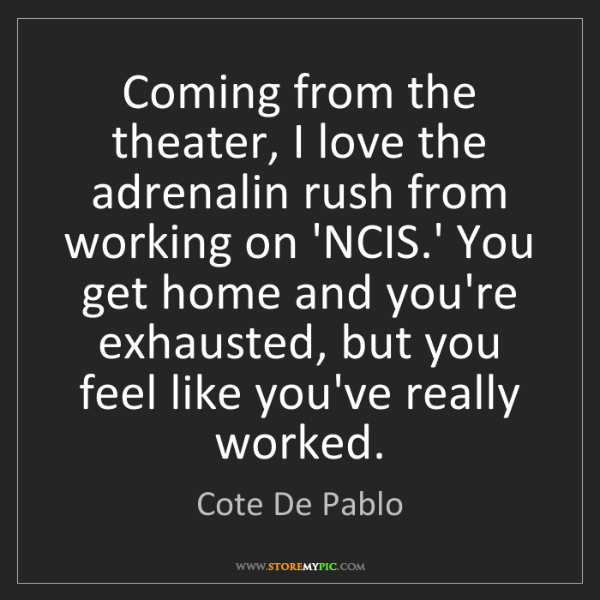 Cote De Pablo: Coming from the theater, I love the adrenalin rush from...