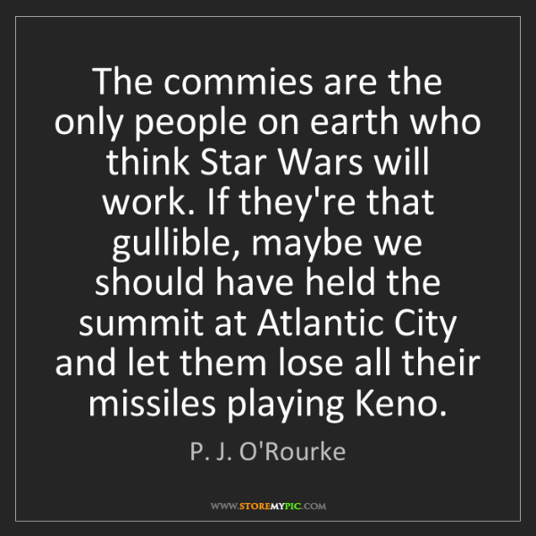 P. J. O'Rourke: The commies are the only people on earth who think Star...