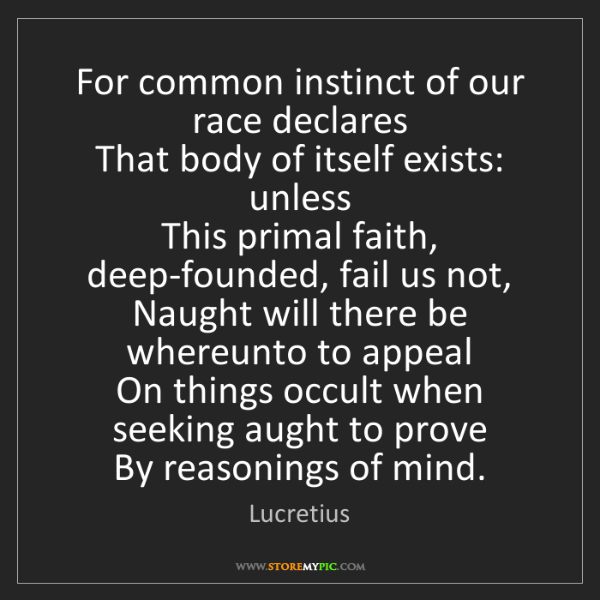 Lucretius: For common instinct of our race declares  That body of...