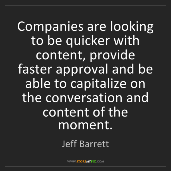 Jeff Barrett: Companies are looking to be quicker with content, provide...