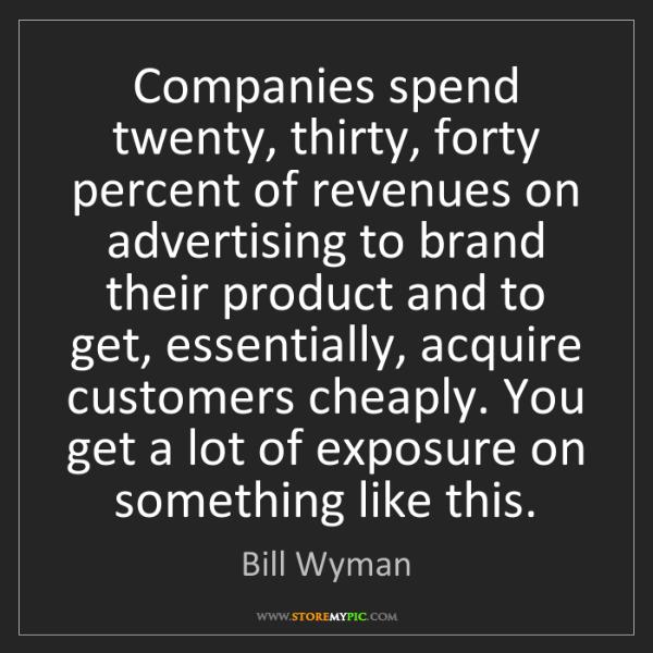 Bill Wyman: Companies spend twenty, thirty, forty percent of revenues...