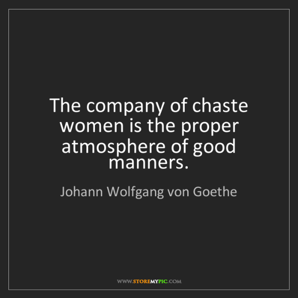 Johann Wolfgang von Goethe: The company of chaste women is the proper atmosphere...