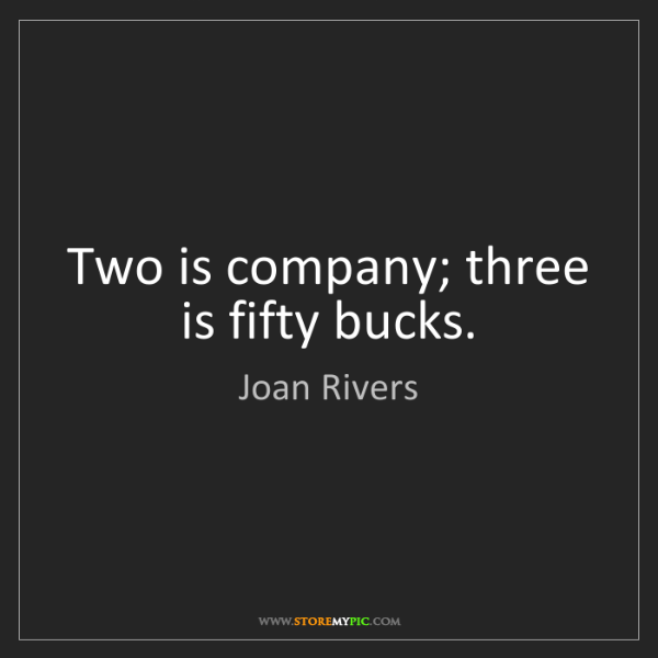 Joan Rivers: Two is company; three is fifty bucks.