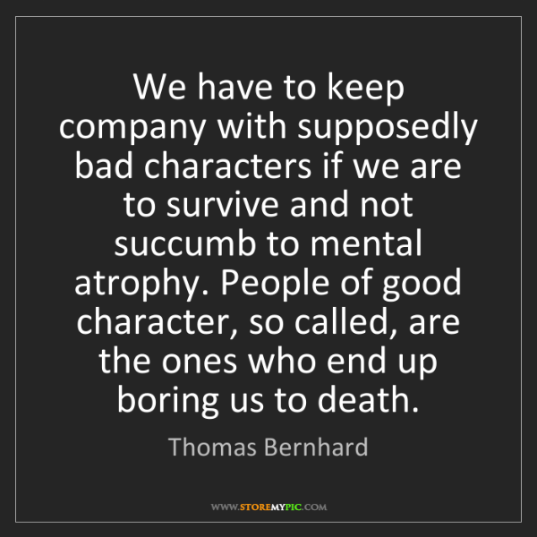 Thomas Bernhard: We have to keep company with supposedly bad characters...