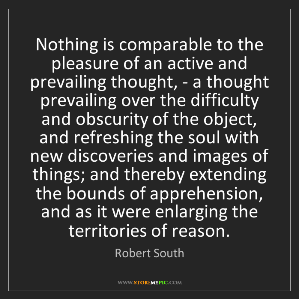 Robert South: Nothing is comparable to the pleasure of an active and...